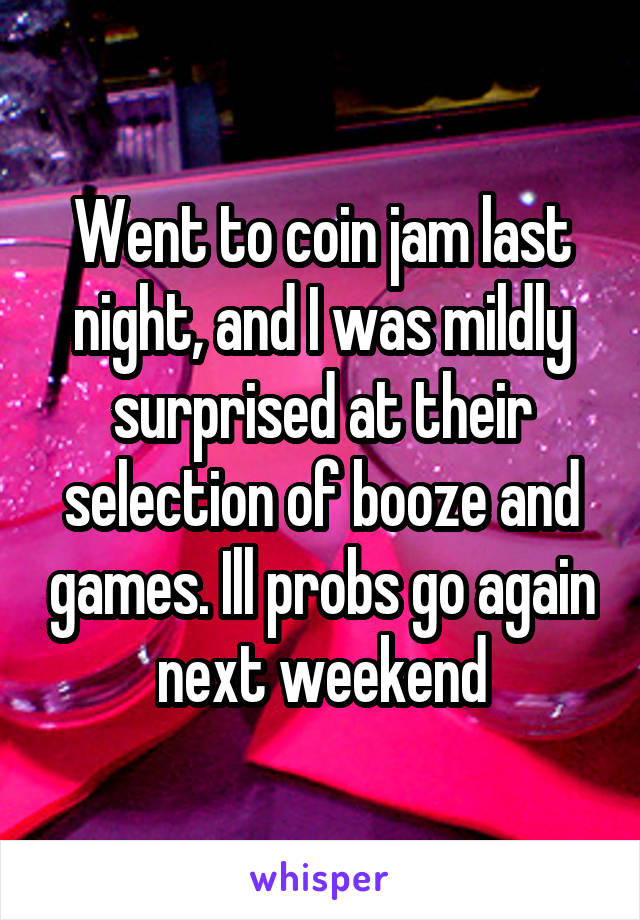 Went to coin jam last night, and I was mildly surprised at their selection of booze and games. Ill probs go again next weekend