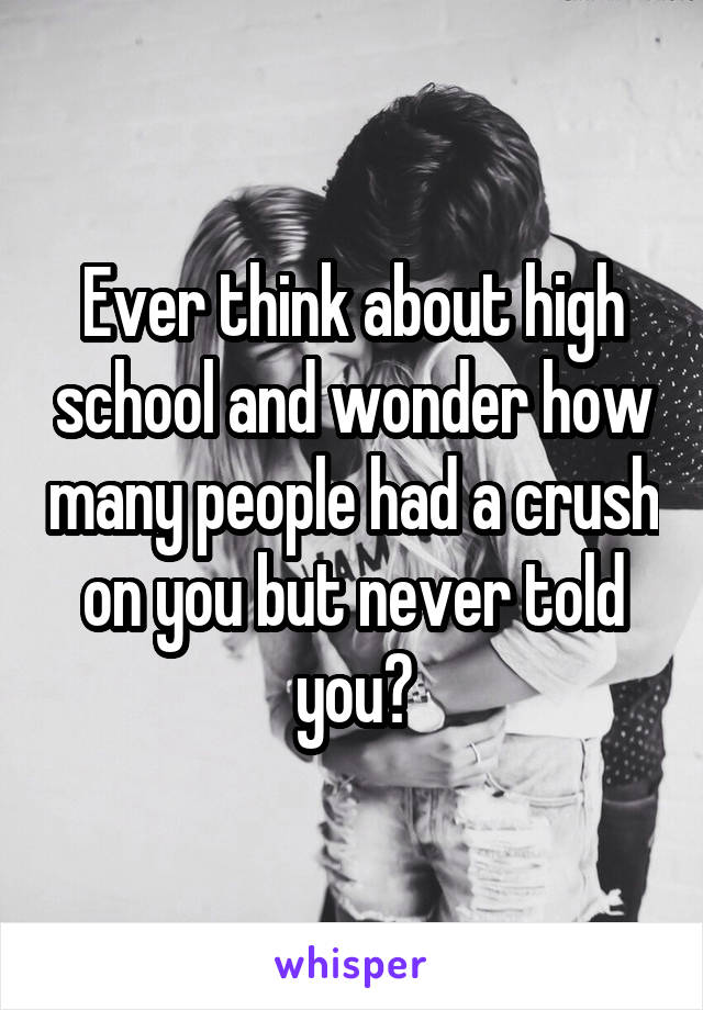 Ever think about high school and wonder how many people had a crush on you but never told you?