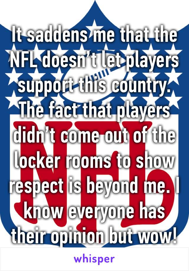 It saddens me that the NFL doesn't let players support this country. The fact that players didn't come out of the locker rooms to show respect is beyond me. I know everyone has their opinion but wow!