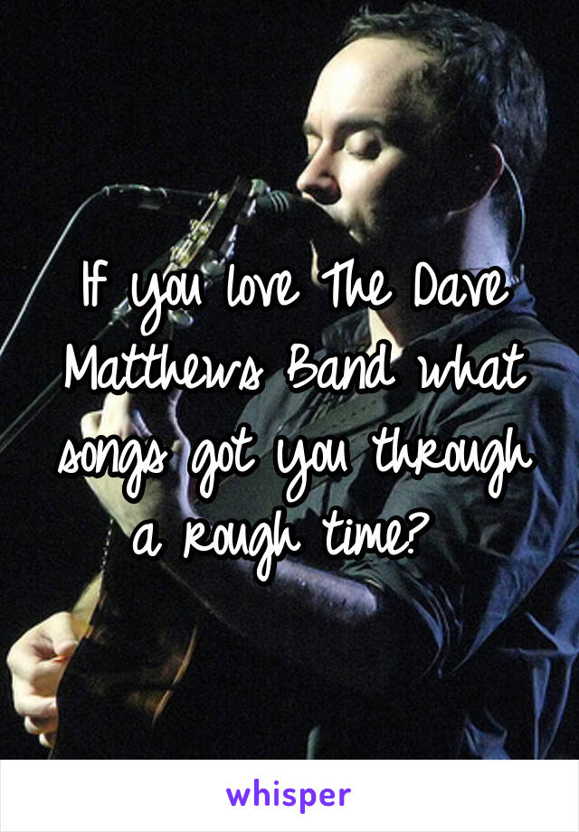 If you love The Dave Matthews Band what songs got you through a rough time?