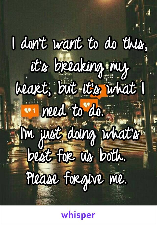 I don't want to do this, it's breaking my heart, but it's what I need to do.   I'm just doing what's best for us both.  Please forgive me.
