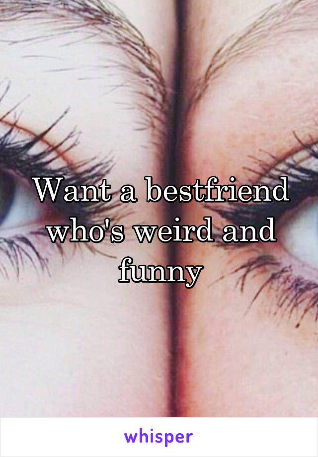 Want a bestfriend who's weird and funny