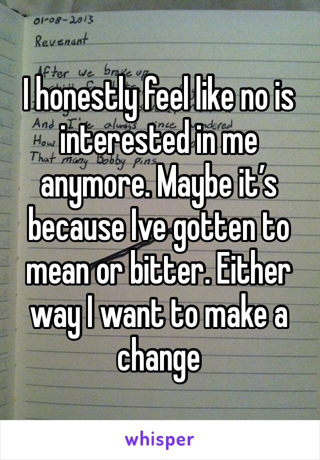 I honestly feel like no is interested in me anymore. Maybe it's because Ive gotten to mean or bitter. Either way I want to make a change