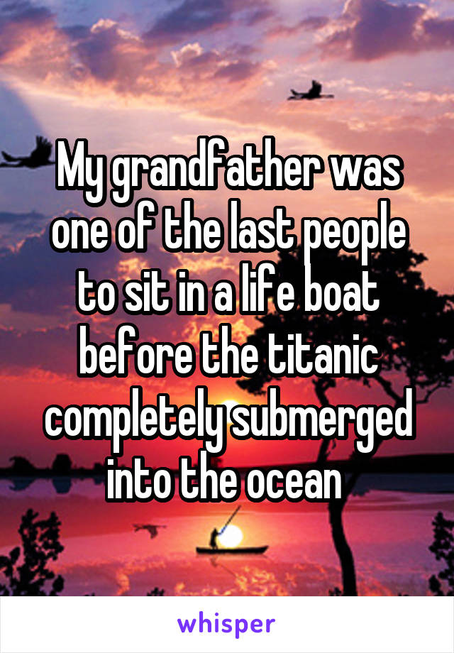 My grandfather was one of the last people to sit in a life boat before the titanic completely submerged into the ocean