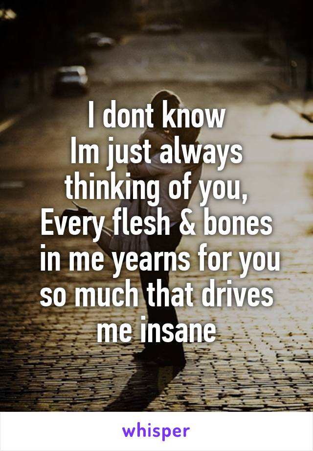 I dont know Im just always thinking of you, Every flesh & bones  in me yearns for you so much that drives me insane