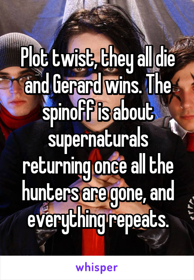 Plot twist, they all die and Gerard wins. The spinoff is about supernaturals returning once all the hunters are gone, and everything repeats.