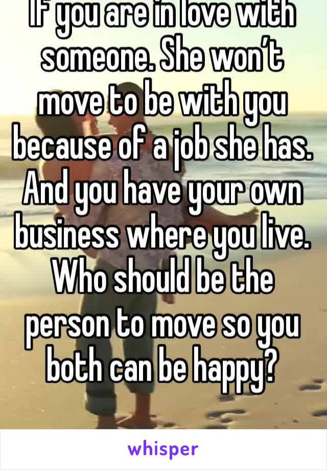 If you are in love with someone. She won't move to be with you because of a job she has. And you have your own business where you live. Who should be the person to move so you both can be happy?