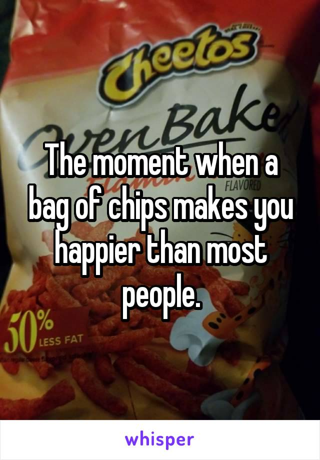 The moment when a bag of chips makes you happier than most people.
