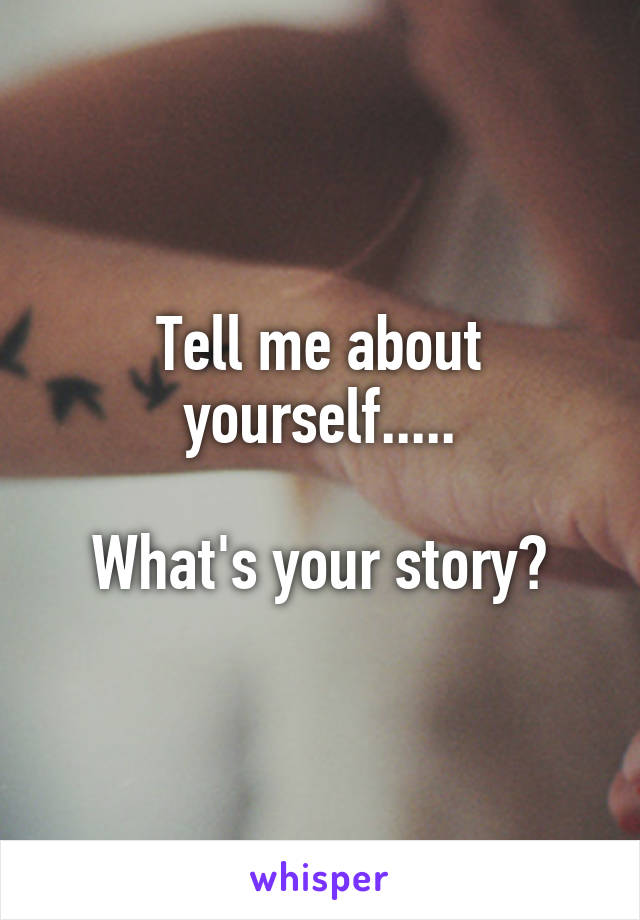 Tell me about yourself.....  What's your story?