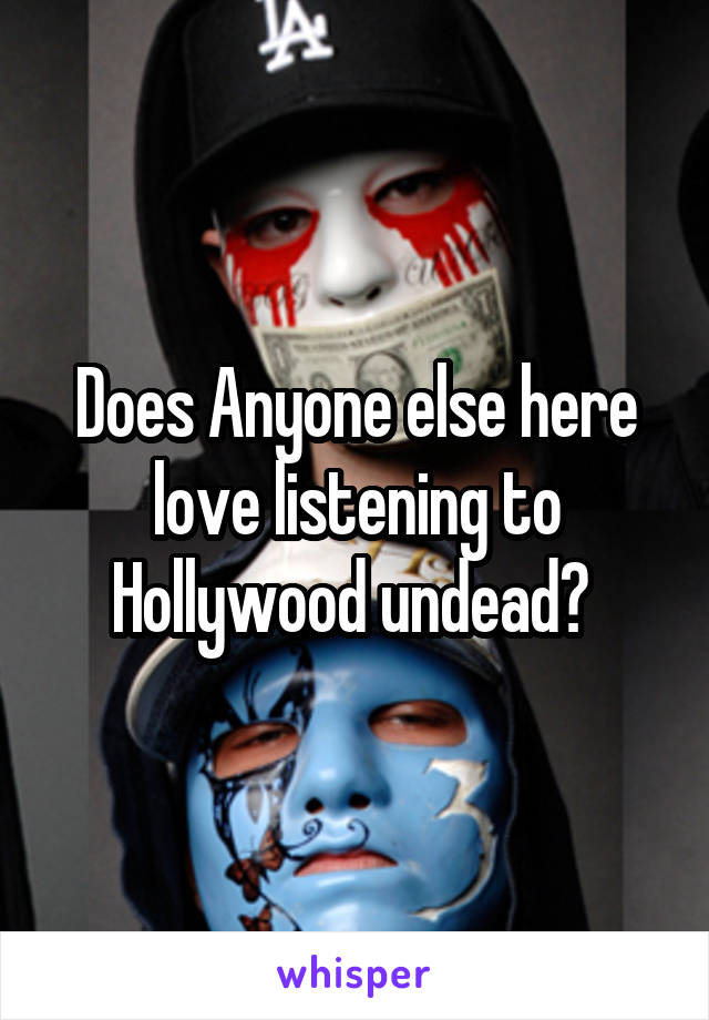 Does Anyone else here love listening to Hollywood undead?