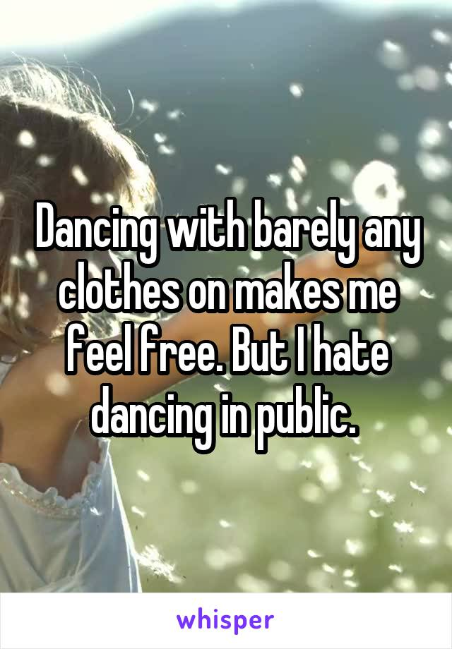 Dancing with barely any clothes on makes me feel free. But I hate dancing in public.