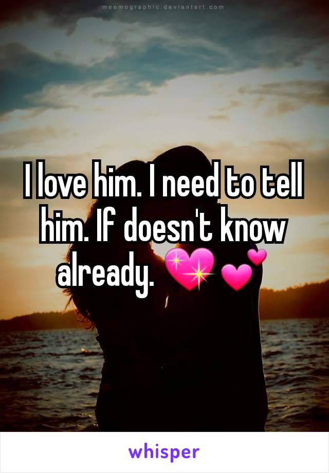 I love him. I need to tell him. If doesn't know already. 💖💕