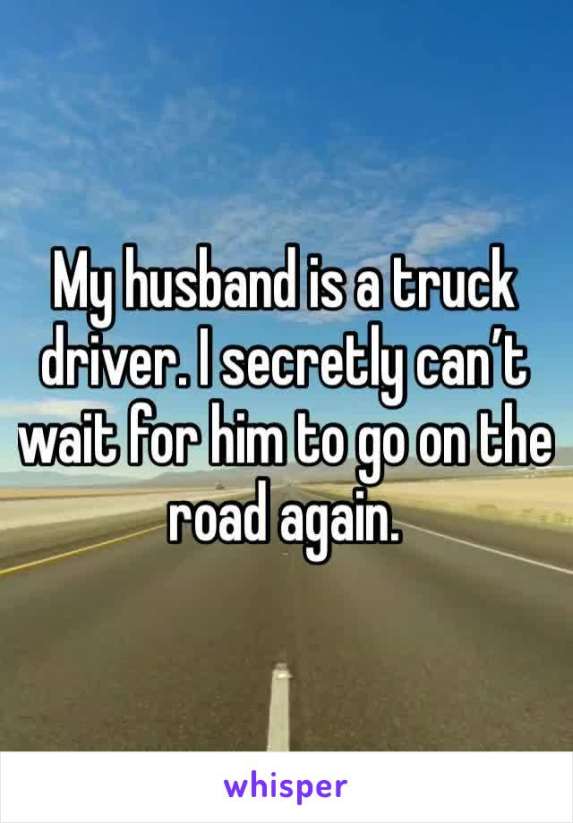 My husband is a truck driver. I secretly can't wait for him to go on the road again.