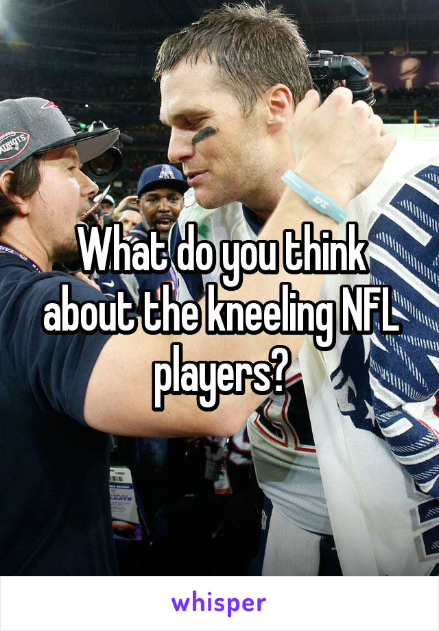 What do you think about the kneeling NFL players?