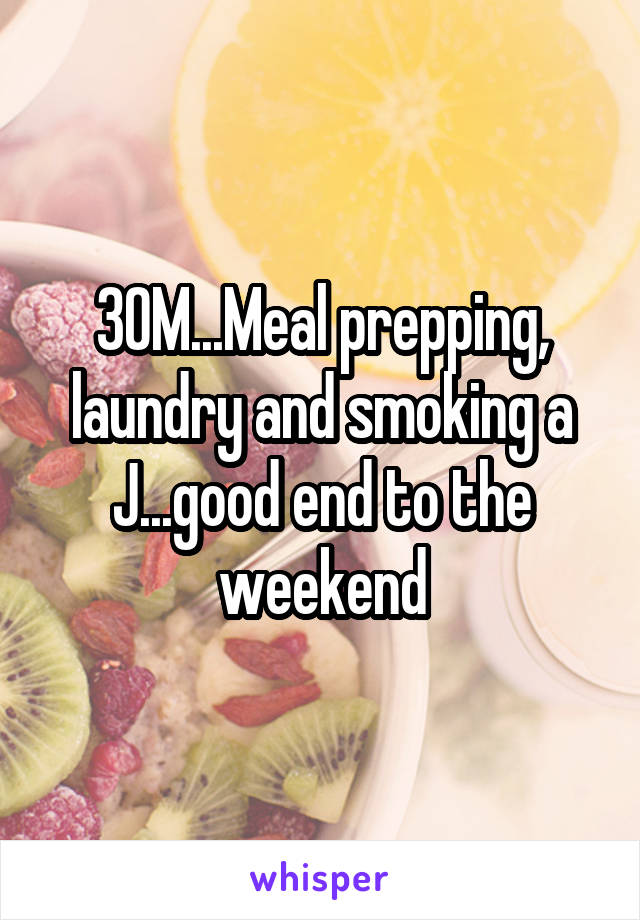 30M...Meal prepping, laundry and smoking a J...good end to the weekend