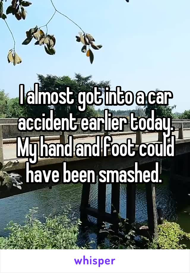 I almost got into a car accident earlier today. My hand and foot could have been smashed.