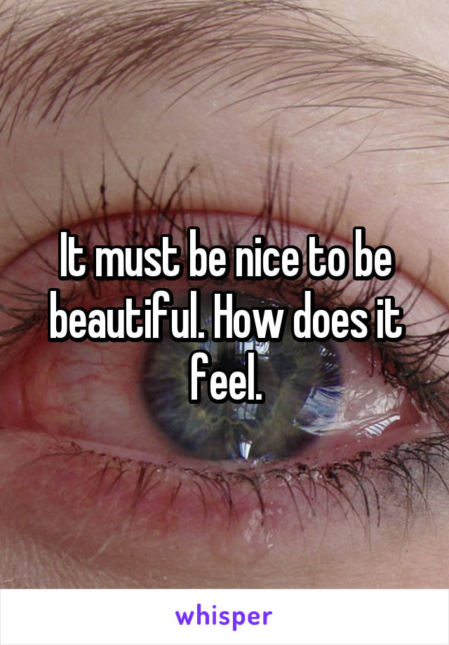 It must be nice to be beautiful. How does it feel.
