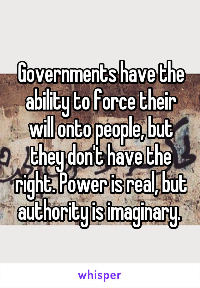 Governments have the ability to force their will onto people, but they don't have the right. Power is real, but authority is imaginary.