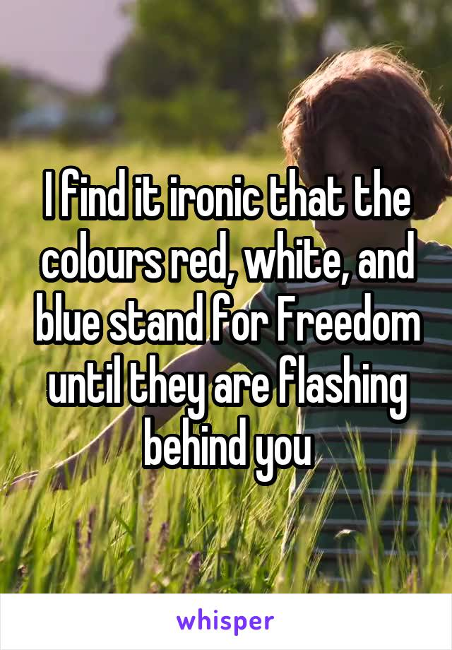 I find it ironic that the colours red, white, and blue stand for Freedom until they are flashing behind you
