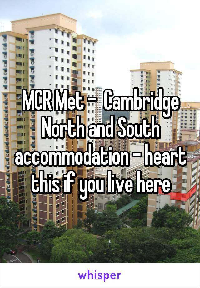 MCR Met -  Cambridge North and South accommodation - heart this if you live here