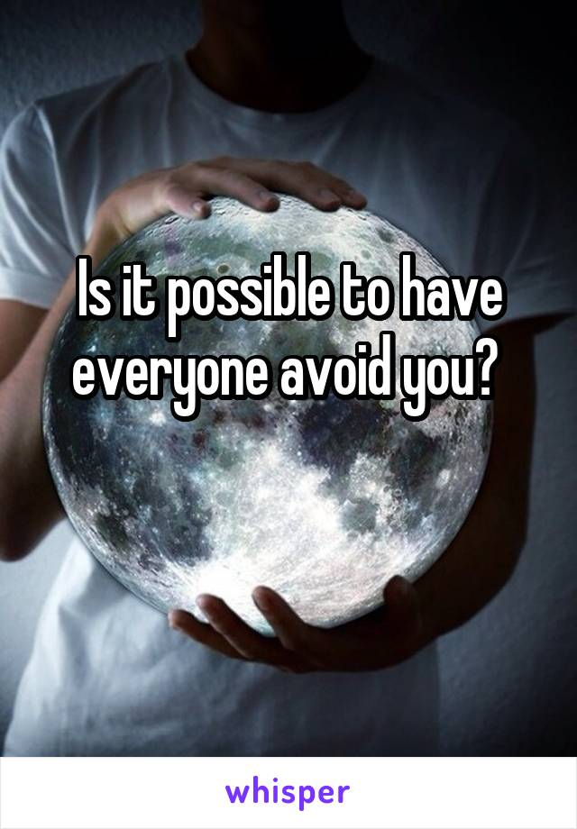 Is it possible to have everyone avoid you?
