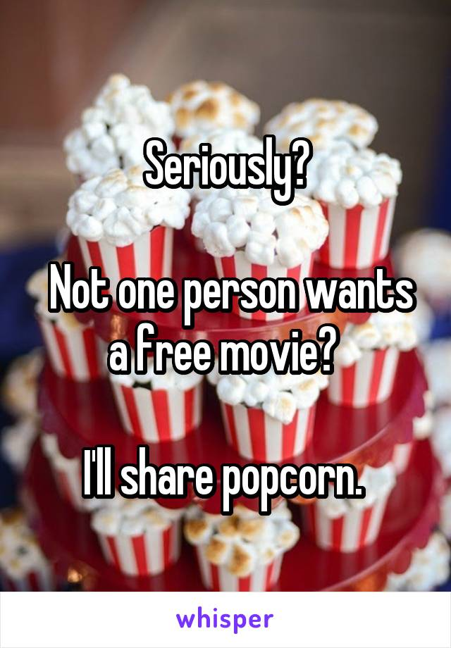 Seriously?   Not one person wants a free movie?   I'll share popcorn.