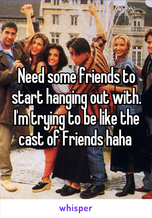 Need some friends to start hanging out with. I'm trying to be like the cast of Friends haha