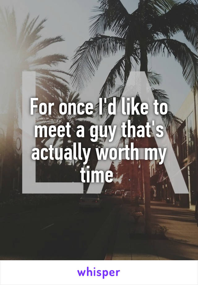 For once I'd like to meet a guy that's actually worth my time