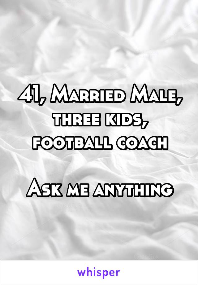 41, Married Male, three kids, football coach  Ask me anything