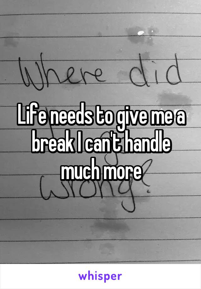 Life needs to give me a break I can't handle much more