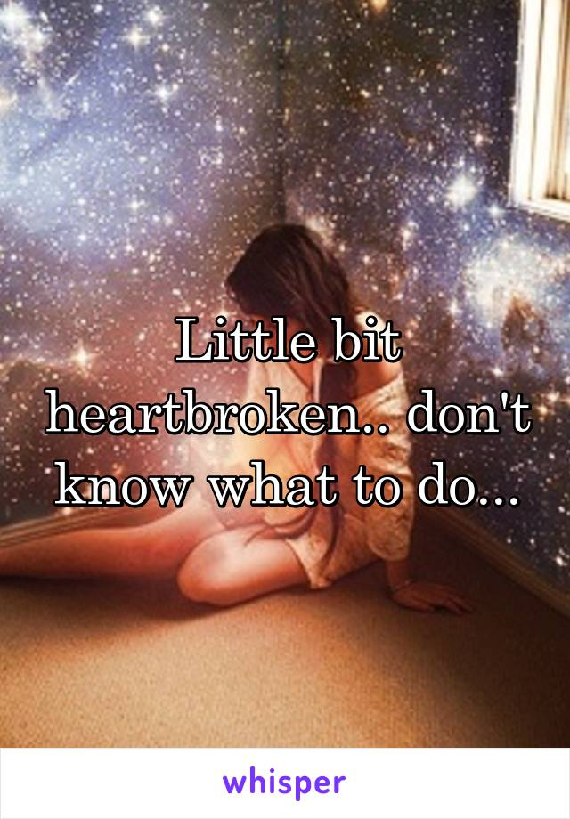 Little bit heartbroken.. don't know what to do...