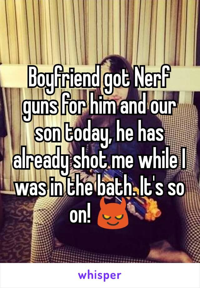 Boyfriend got Nerf guns for him and our son today, he has already shot me while I was in the bath. It's so on! 😈