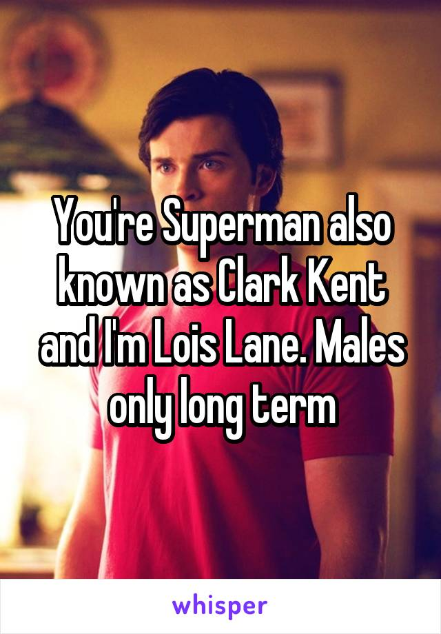 You're Superman also known as Clark Kent and I'm Lois Lane. Males only long term