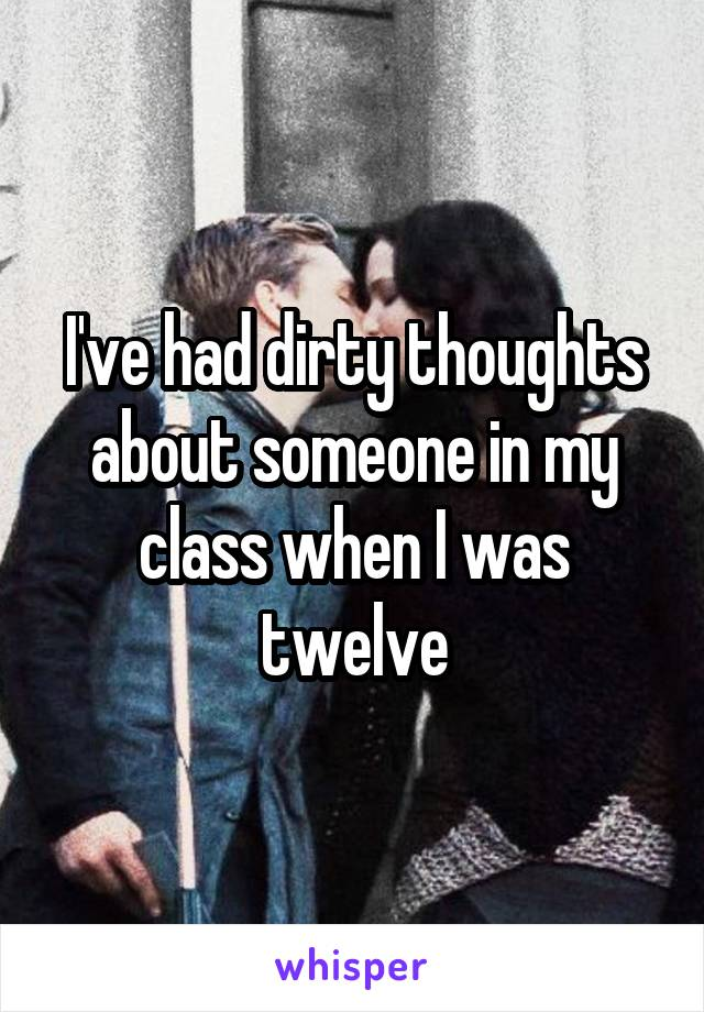I've had dirty thoughts about someone in my class when I was twelve
