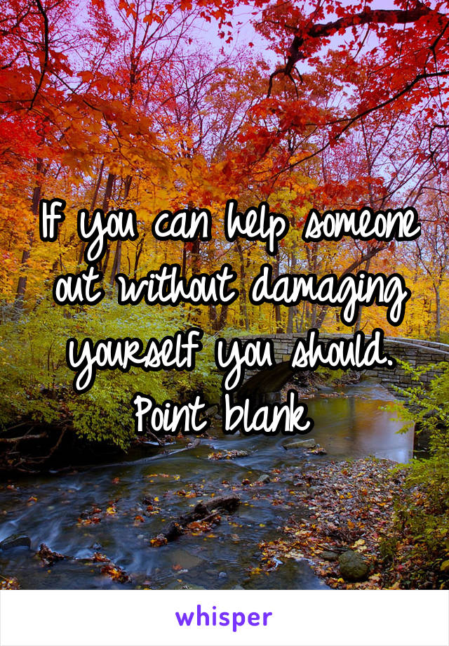 If you can help someone out without damaging yourself you should. Point blank