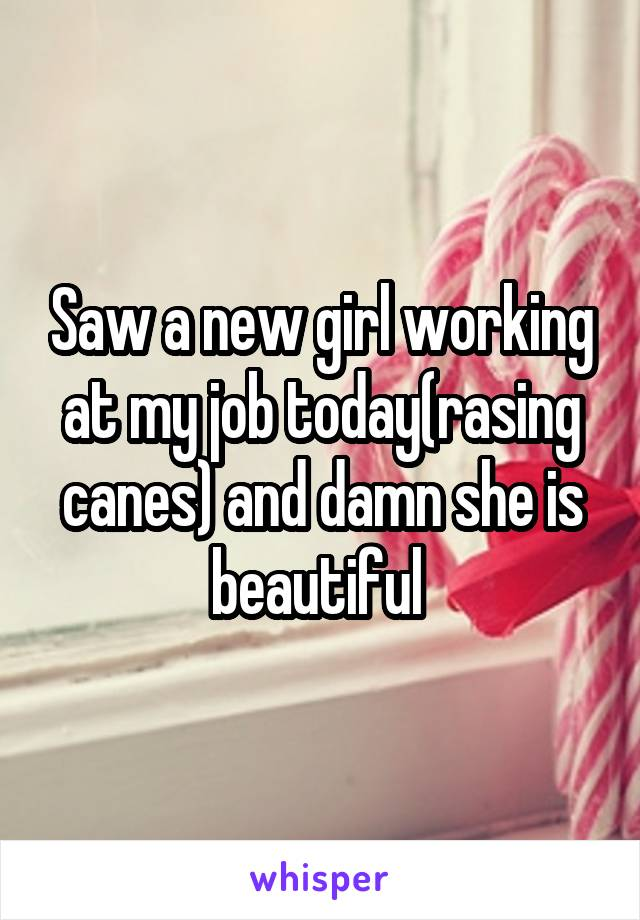 Saw a new girl working at my job today(rasing canes) and damn she is beautiful