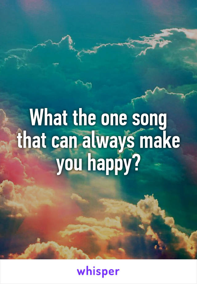 What the one song that can always make you happy?