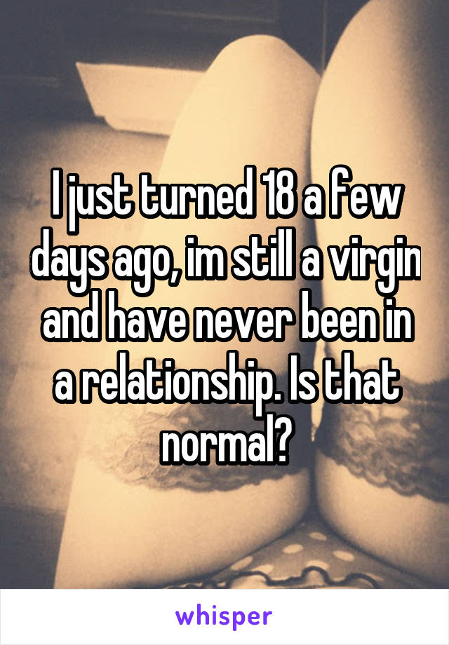 I just turned 18 a few days ago, im still a virgin and have never been in a relationship. Is that normal?