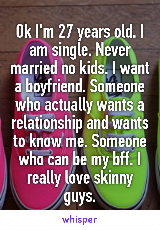 Ok I'm 27 years old. I am single. Never married no kids. I want a boyfriend. Someone who actually wants a relationship and wants to know me. Someone who can be my bff. I really love skinny guys.