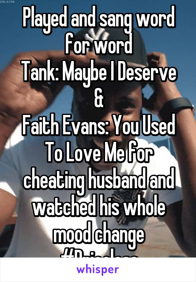 Played and sang word for word Tank: Maybe I Deserve & Faith Evans: You Used To Love Me for cheating husband and watched his whole mood change #Priceless