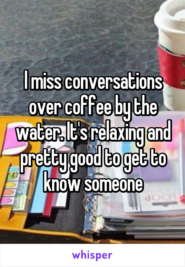 I miss conversations over coffee by the water. It's relaxing and pretty good to get to know someone