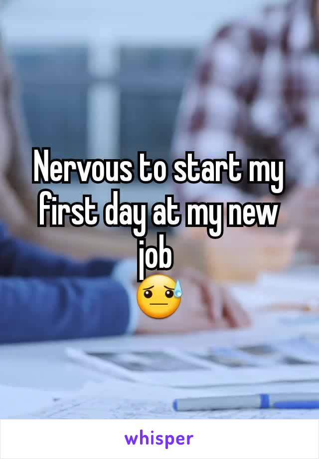 Nervous to start my first day at my new job  😓