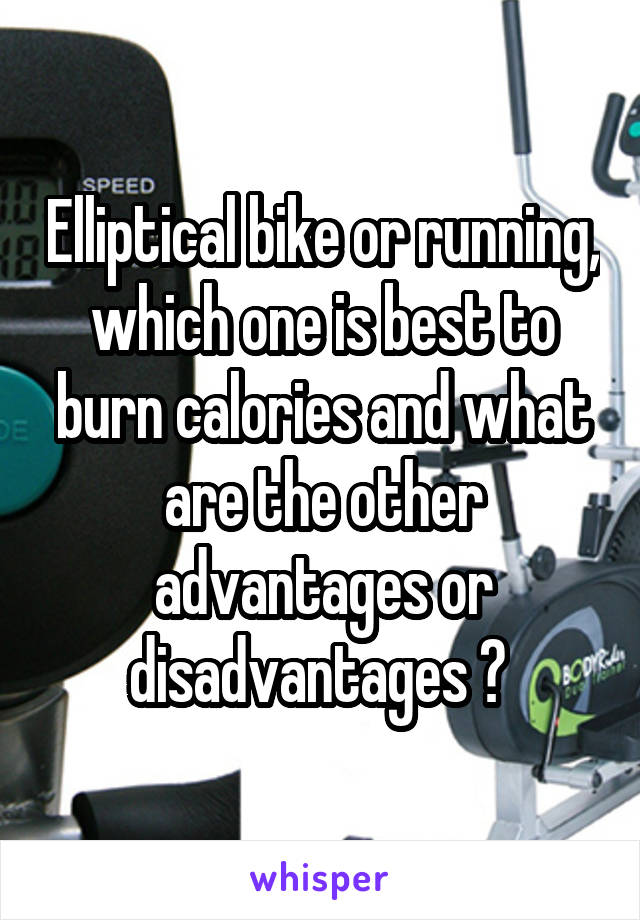 Elliptical bike or running, which one is best to burn calories and what are the other advantages or disadvantages ?
