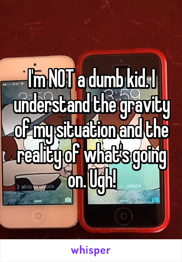 I'm NOT a dumb kid. I understand the gravity of my situation and the reality of what's going on. Ugh!