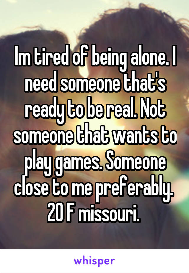 Im tired of being alone. I need someone that's ready to be real. Not someone that wants to play games. Someone close to me preferably.  20 F missouri.