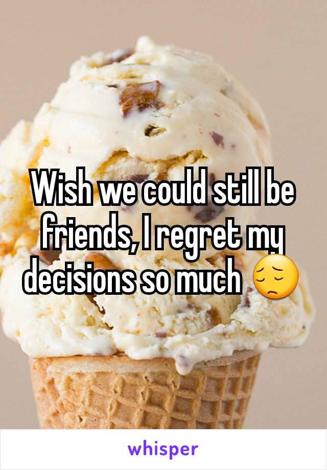 Wish we could still be friends, I regret my decisions so much 😔