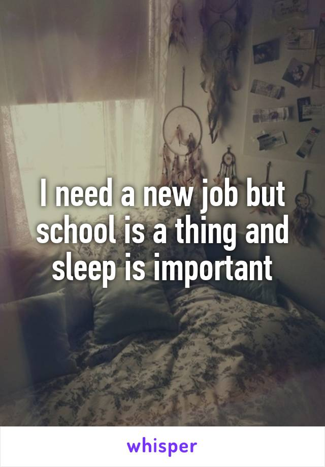 I need a new job but school is a thing and sleep is important