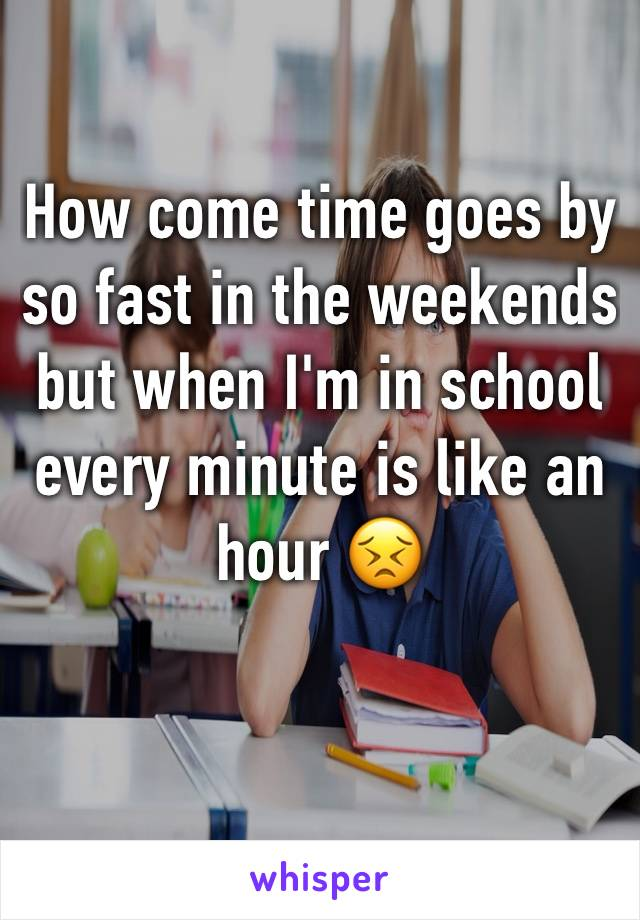 How come time goes by so fast in the weekends but when I'm in school every minute is like an hour 😣