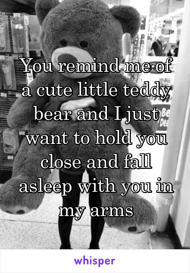 You remind me of a cute little teddy bear and I just want to hold you close and fall asleep with you in my arms