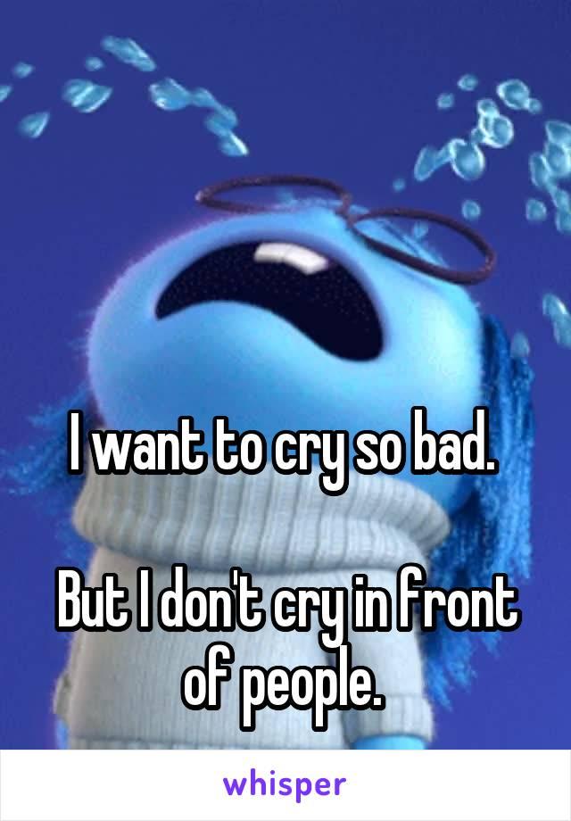 I want to cry so bad.   But I don't cry in front of people.